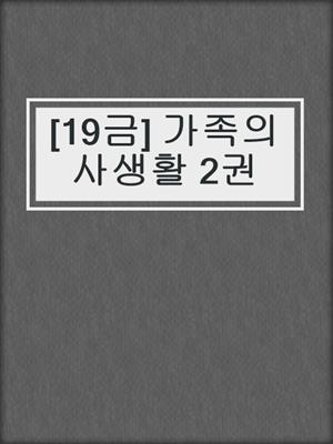 cover image of [19금] 가족의 사생활 2권