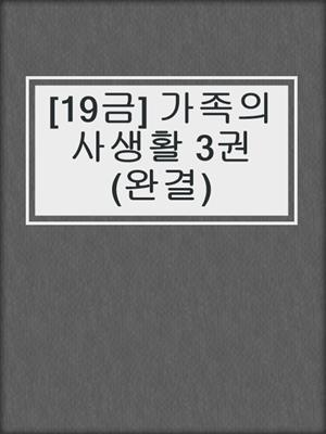 cover image of [19금] 가족의 사생활 3권 (완결)