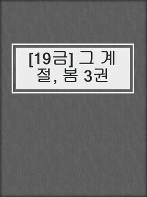 cover image of [19금] 그 계절, 봄 3권