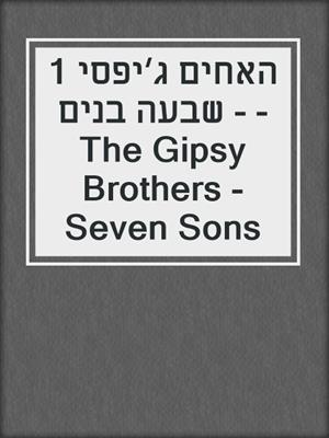 cover image of האחים ג׳יפסי 1 - שבעה בנים - The Gipsy Brothers - Seven Sons