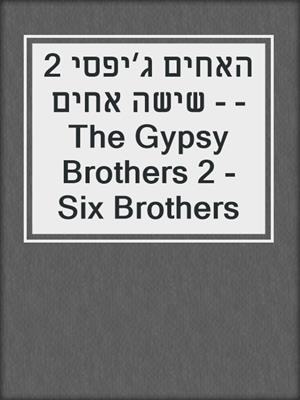 cover image of האחים ג׳יפסי 2 - שישה אחים - The Gypsy Brothers 2 - Six Brothers