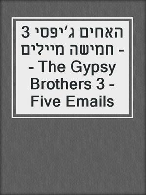 cover image of האחים ג׳יפסי 3 - חמישה מיילים - The Gypsy Brothers 3 - Five Emails