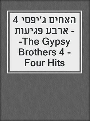 cover image of האחים ג׳יפסי 4 - ארבע פגיעות -The Gypsy Brothers 4 - Four Hits