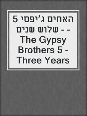 cover image of האחים ג׳יפסי 5 - שלוש שנים - The Gypsy Brothers 5 - Three Years