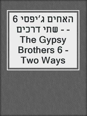 cover image of האחים ג׳יפסי 6 - שתי דרכים - The Gypsy Brothers 6 - Two Ways