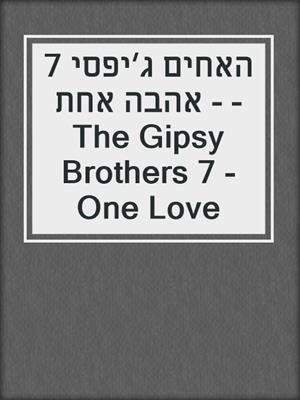 cover image of האחים ג׳יפסי 7 - אהבה אחת - The Gipsy Brothers 7 - One Love