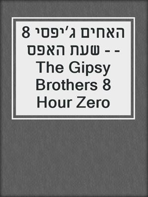 cover image of האחים ג׳יפסי 8 - שעת האפס - The Gipsy Brothers 8 Hour Zero