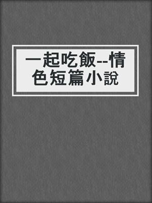 cover image of 一起吃飯--情色短篇小說