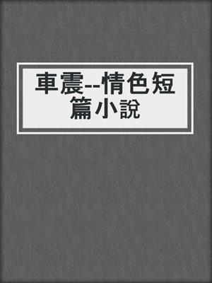 cover image of 車震--情色短篇小說