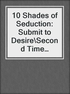cover image of 10 Shades of Seduction: Submit to Desire\Second Time Around\Tempting the New Guy\Giving In\What She Needs\Vegas Heat