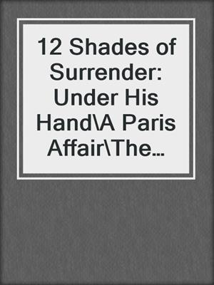 cover image of 12 Shades of Surrender: Under His Hand\A Paris Affair\The Envelope Incident\The Challenge\Taste of Pleasure\Night Moves