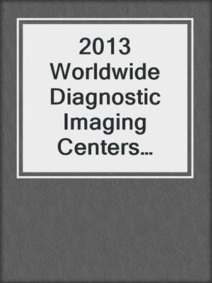 2013 Worldwide Diagnostic Imaging Centers Industry-Industry & Market Report