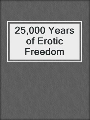 cover image of 25,000 Years of Erotic Freedom