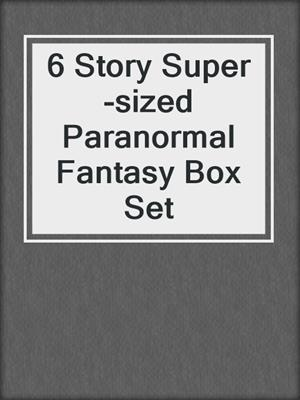 cover image of 6 Story Super-sized Paranormal Fantasy Box Set