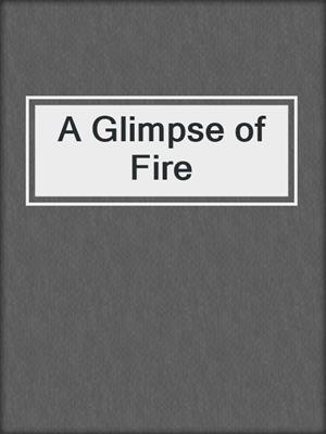 cover image of A Glimpse of Fire