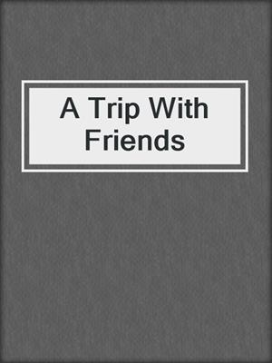 cover image of A Trip With Friends