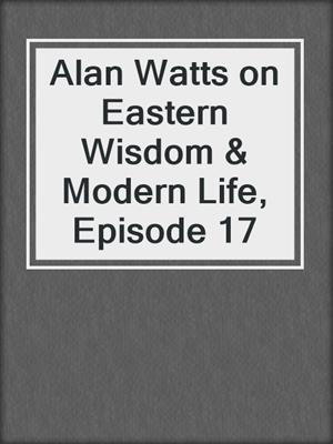 cover image of Alan Watts on Eastern Wisdom & Modern Life, Episode 17