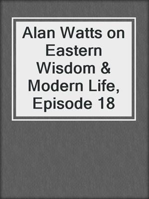 cover image of Alan Watts on Eastern Wisdom & Modern Life, Episode 18