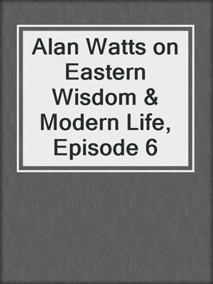 cover image of Alan Watts on Eastern Wisdom & Modern Life, Episode 6