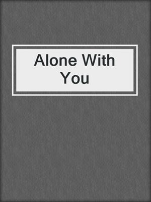 cover image of Alone With You