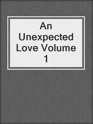 cover image of An Unexpected Love Volume 1