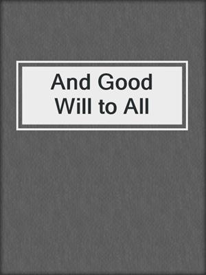 cover image of And Good Will to All