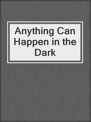 cover image of Anything Can Happen in the Dark