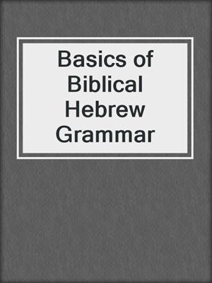 Basics of Biblical Hebrew Grammar by Gary D  Pratico