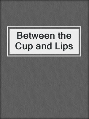 cover image of Between the Cup and Lips