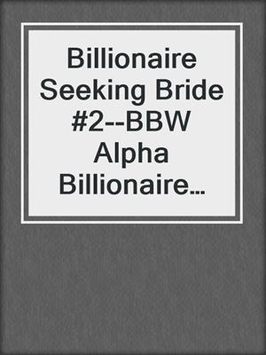 cover image of Billionaire Seeking Bride #2--BBW Alpha Billionaire Romance