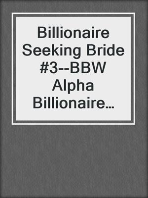 cover image of Billionaire Seeking Bride #3--BBW Alpha Billionaire Romance