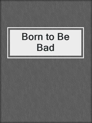 cover image of Born to Be Bad