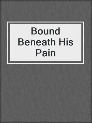 cover image of Bound Beneath His Pain