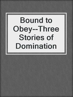 cover image of Bound to Obey--Three Stories of Domination