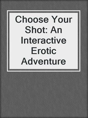 cover image of Choose Your Shot: An Interactive Erotic Adventure