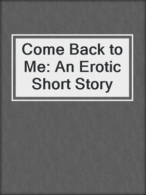 cover image of Come Back to Me: An Erotic Short Story