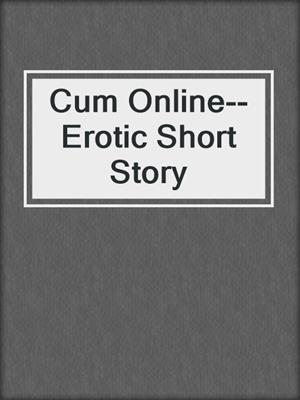 cover image of Cum Online--Erotic Short Story