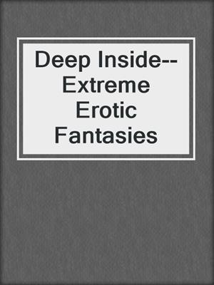 cover image of Deep Inside--Extreme Erotic Fantasies