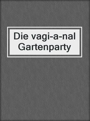 cover image of Die vagi-a-nal Gartenparty