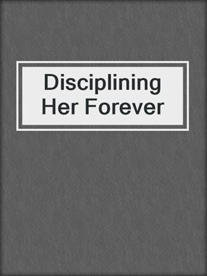 cover image of Disciplining Her Forever