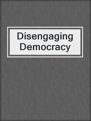 cover image of Disengaging Democracy