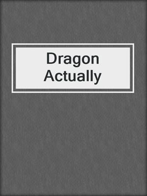 cover image of Dragon Actually