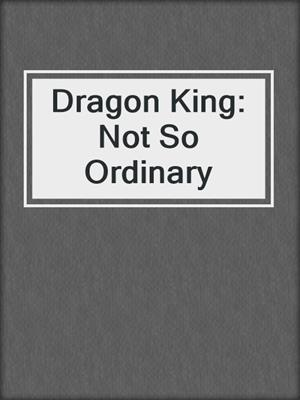 cover image of Dragon King: Not So Ordinary