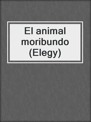 cover image of El animal moribundo (Elegy)