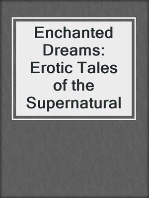 cover image of Enchanted Dreams: Erotic Tales of the Supernatural