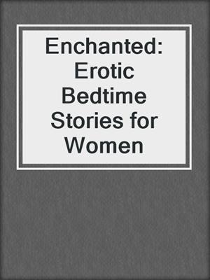 cover image of Enchanted: Erotic Bedtime Stories for Women