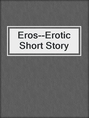 cover image of Eros--Erotic Short Story