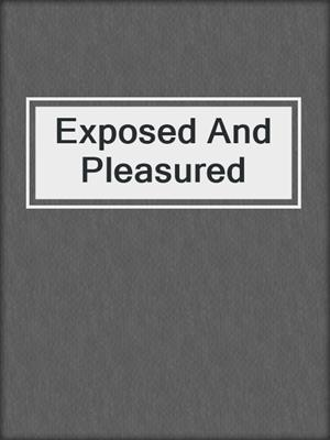 cover image of Exposed And Pleasured