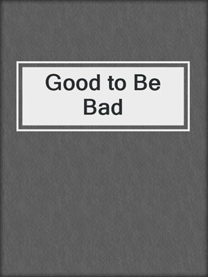 cover image of Good to Be Bad