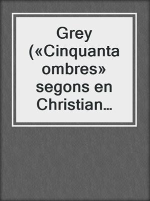 cover image of Grey («Cinquanta ombres» segons en Christian Grey 1)